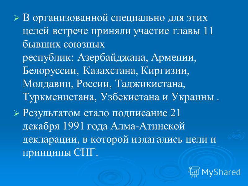 В организованной специально для этих целей встрече приняли участие главы 11 бывших союзных республик: Азербайджана, Армении, Белоруссии, Казахстана, Киргизии, Молдавии, России, Таджикистана, Туркменистана, Узбекистана и Украины. Результатом стало под
