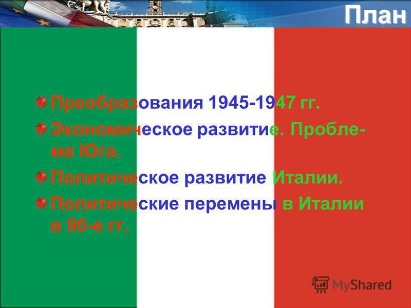 План Преобразования 1945-1947 гг. Экономическое развитие. Пробле- ма Юга. Политическое развитие Италии. Политические перемены в Италии в 90-е гг.