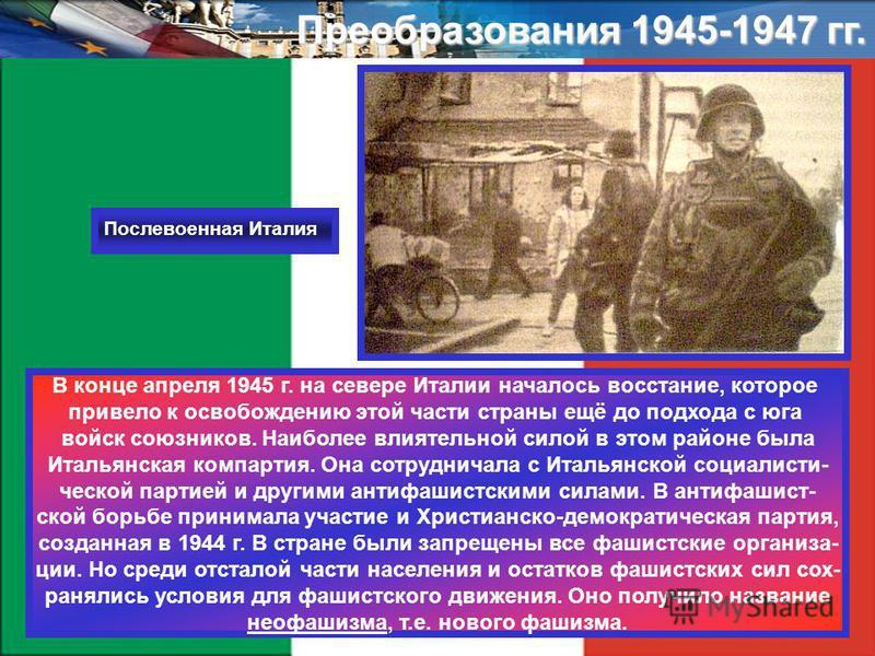Преобразования 1945-1947 гг. В конце апреля 1945 г. на севере Италии началось восстание, которое ппривело к освобождению этой части страны ещё до подхода с юга войск союзников. Наиболее влиятельной силой в этом районе была Итальянская компартия. Она