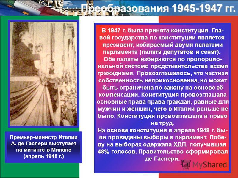 Преобразования 1945-1947 гг. В 1947 г. была ппринята конституция. Гла- вой государства по конституции является президент, избираемый двумя палатами парламента (палата депутатов и сенат). Обе палаты избираются по пропорциональной системе представитель