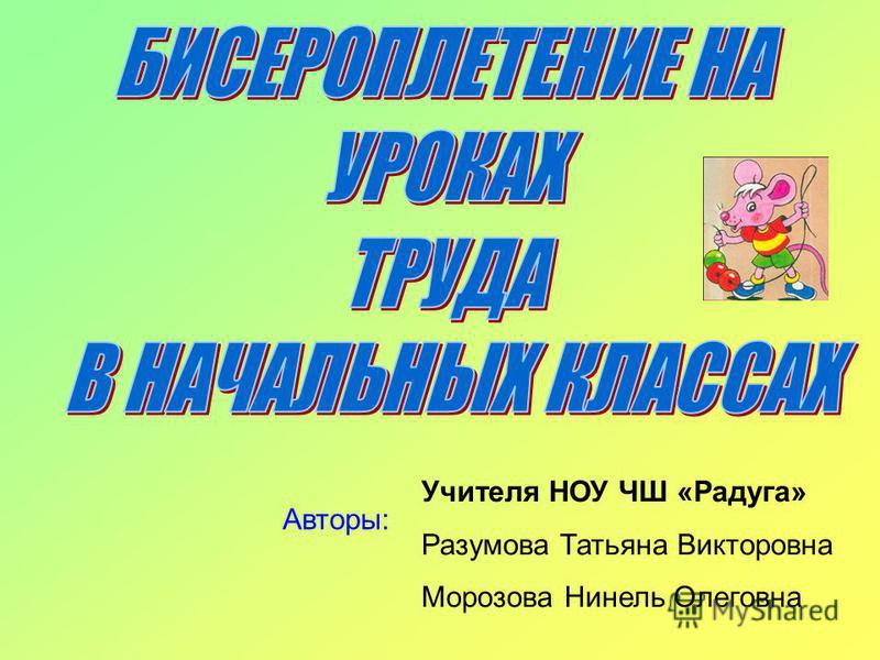 Авторы: Учителя НОУ ЧШ «Радуга» Разумова Татьяна Викторовна Морозова Нинель Олеговна