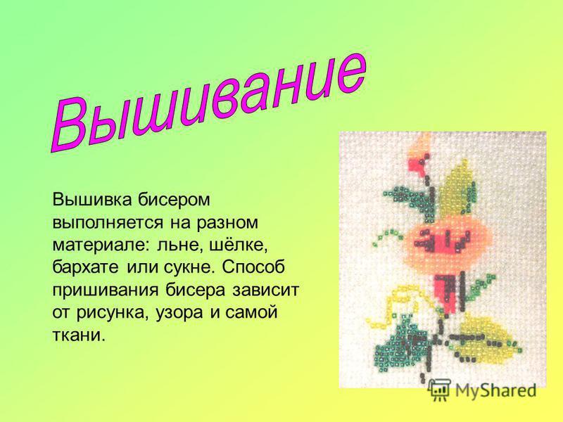 Вышивка бисером выполняется на разном материале: льне, шёлке, бархате или сукне. Способ пришивания бисера зависит от рисунка, узора и самой ткани.