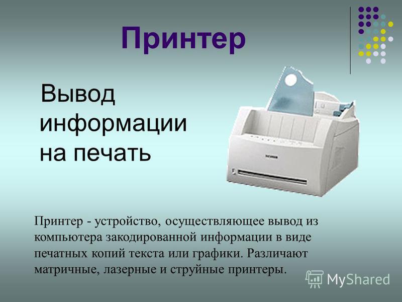 Принтер Вывод информации на печать Принтер - устройство, осуществляющее вывод из компьютера закодированной информации в виде печатных копий текста или графики. Различают матричные, лазерные и струйные принтеры.