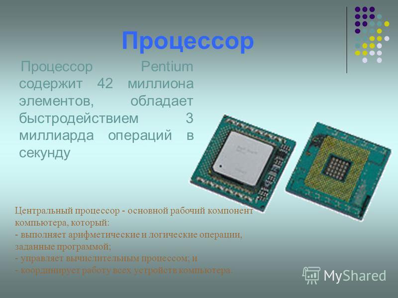 Процессор Процессор Pentium содержит 42 миллиона элементов, обладает быстродействием 3 миллиарда операций в секунду Центральный процессор - основной рабочий компонент компьютера, который: - выполняет арифметические и логические операции, заданные про