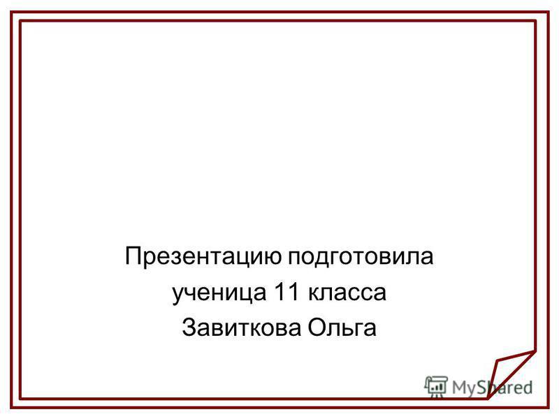 Презентацию подготовила ученица 11 класса Завиткова Ольга