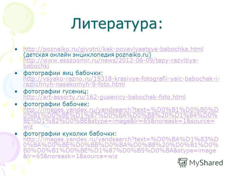 Литература: http://poznaiko.ru/givotni/kak-poyavlyaetsya-babochka.html ( детская онлайн энциклопедия poznaiko.ru ) http://www.esszoomir.ru/news/2012-06-09/tapy-razvitiya- babochkihttp://poznaiko.ru/givotni/kak-poyavlyaetsya-babochka.html http://www.e