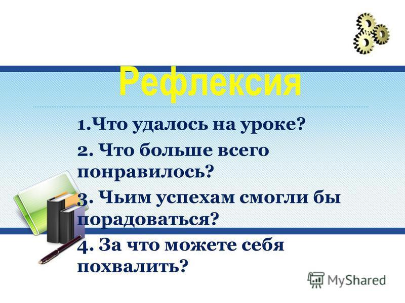 Рефлексия 1. Что удалось на уроке? 2. Что больше всего понравилось? 3. Чьим успехам смогли бы порадоваться? 4. За что можете себя похвалить?