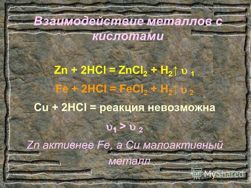 Взаимодействие металлов с кислотами Zn + 2HCl = ZnCl 2 + H 2 1 Fe + 2HCl = FeCl 2 + H 2 2 Cu + 2HCl = реакция невозможна 1 1 > 2 Zn активнее Fe, а Cu малоактивный металл