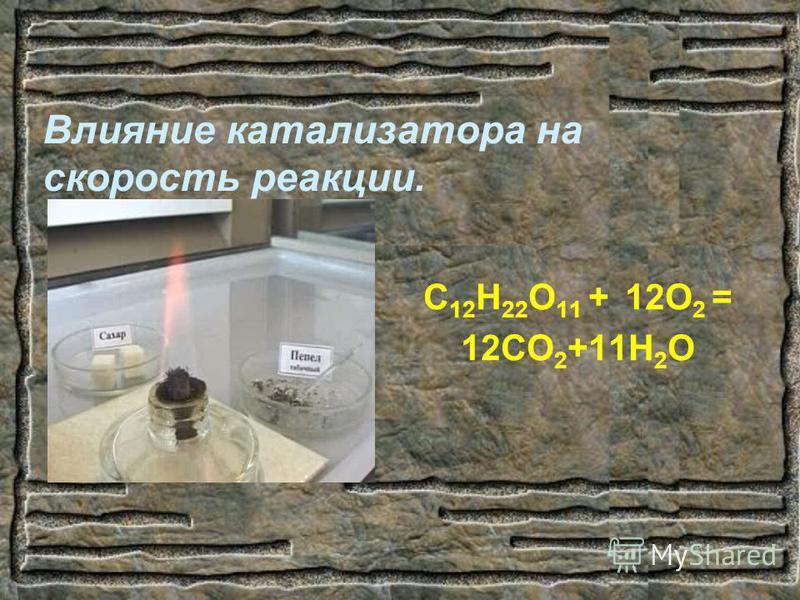 Влияние катализатора на скорость реакции. С 12 Н 22 О 11 + 12О 2 = 12СО 2 +11Н 2 О
