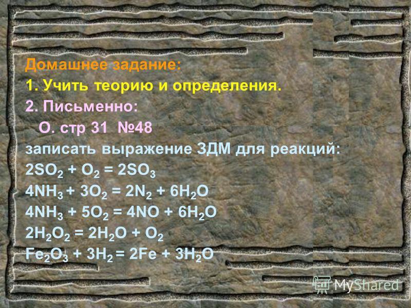 Домашнее задание: 1. Учить теорию и определения. 2. Письменно: О. стр 31 48 записать выражение ЗДМ для реакций: 2SO 2 + O 2 = 2SO 3 4NH 3 + 3O 2 = 2N 2 + 6H 2 O 4NH 3 + 5O 2 = 4NO + 6H 2 O 2H 2 O 2 = 2H 2 O + O 2 Fe 2 O 3 + 3H 2 = 2Fe + 3H 2 O