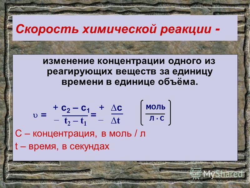 Скорость химической реакции - изменение концентрации одного из реагирующих веществ за единицу времени в единице объёма. + c 2 – c 1 + c t 2 – t 1 t C – концентрация, в моль / л t – время, в секундах = = МОЛЬ Л С