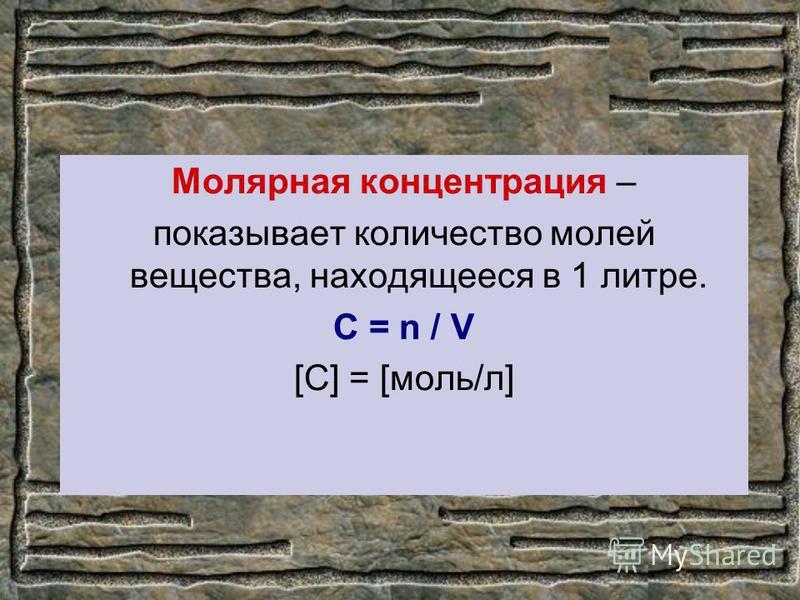 Молярная концентрация – показывает количество молей вещества, находящееся в 1 литре. С = n / V [C] = [моль/л]