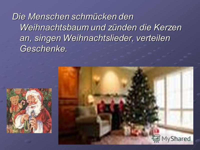 Die Menschen schmücken den Weihnachtsbaum und zünden die Kerzen an, singen Weihnachtslieder, verteilen Geschenke..