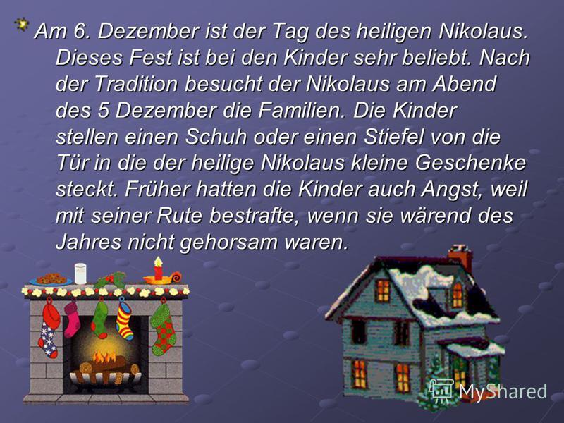 Am 6. Dezember ist der Tag des heiligen Nikolaus. Dieses Fest ist bei den Kinder sehr beliebt. Nach der Tradition besucht der Nikolaus am Abend des 5 Dezember die Familien. Die Kinder stellen einen Schuh oder einen Stiefel von die Tür in die der heil