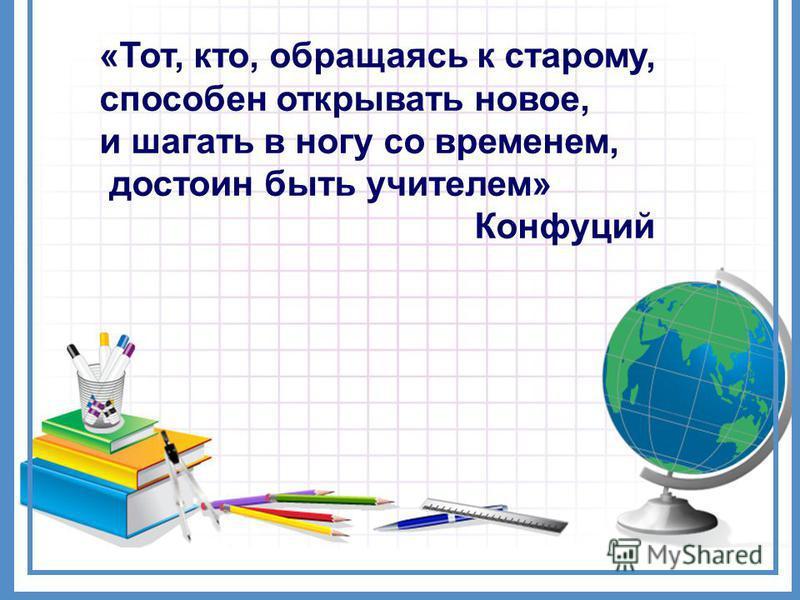 «Тот, кто, обращаясь к старому, способен открывать новое, и шагать в ногу со временем, достоин быть учителем» Конфуций