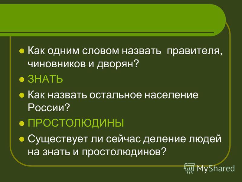 Как одним словом назвать правителя, чиновников и дворян? ЗНАТЬ Как назвать остальное население России? ПРОСТОЛЮДИНЫ Существует ли сейчас деление людей на знать и простолюдинов?