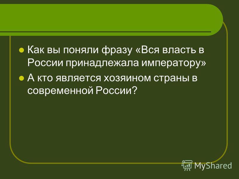 Как вы поняли фразу «Вся власть в России принадлежала императору» А кто является хозяином страны в современной России?