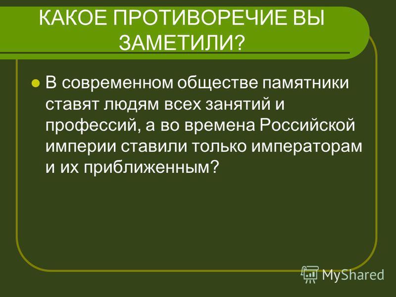 КАКОЕ ПРОТИВОРЕЧИЕ ВЫ ЗАМЕТИЛИ? В современном обществе памятники ставят людям всех занятий и профессий, а во времена Российской империи ставили только императорам и их приближенным?