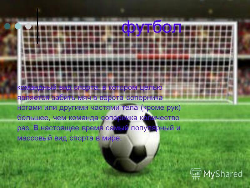 футбол командный вид спорта, в котором целью является забить мяч в ворота соперника ногами или другими частями тела (кроме рук) большее, чем команда соперника количество раз. В настоящее время самый популярный и массовый вид спорта в мире.