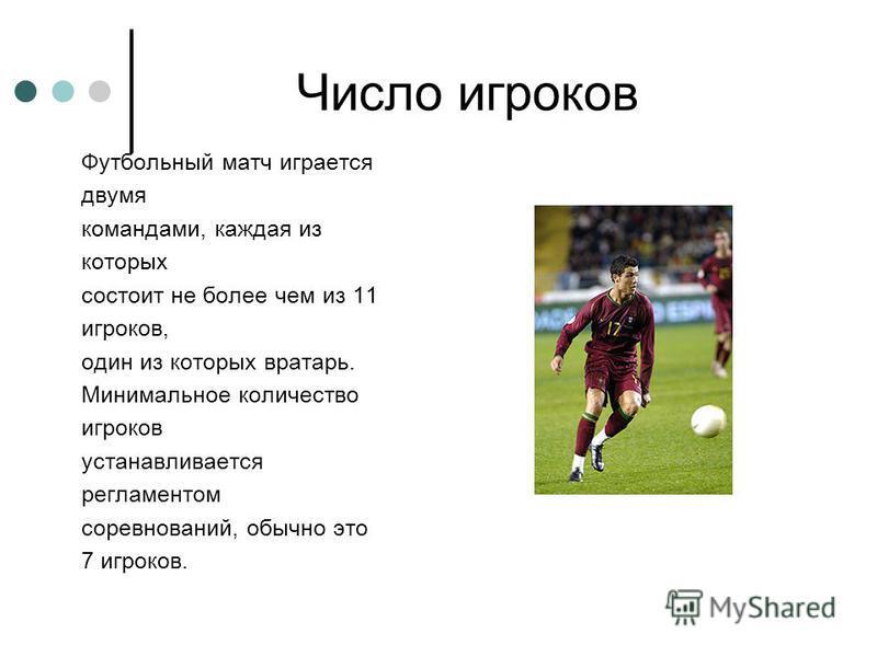 Число игроков Футбольный матч играется двумя командами, каждая из которых состоит не более чем из 11 игроков, один из которых вратарь. Минимальное количество игроков устанавливается регламентом соревнований, обычно это 7 игроков.