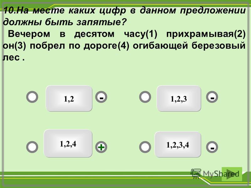 1,21,2,3 1,2,3,4 1,2,4 - - + - 10. На месте каких цифр в данном предложении должны быть запятые? Вечером в десятом часу(1) прихрамывая(2) он(3) побрел по дороге(4) огибающей березовый лес.