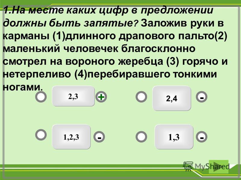 2,4 1,3 1,2,3 - - + - 1. На месте каких цифр в предложении должны быть запятые ? Заложив руки в карманы (1)длинного драпового пальто(2) маленький человечек благосклонно смотрел на вороного жеребца (3) горячо и нетерпеливо (4)перебиравшего тонкими ног