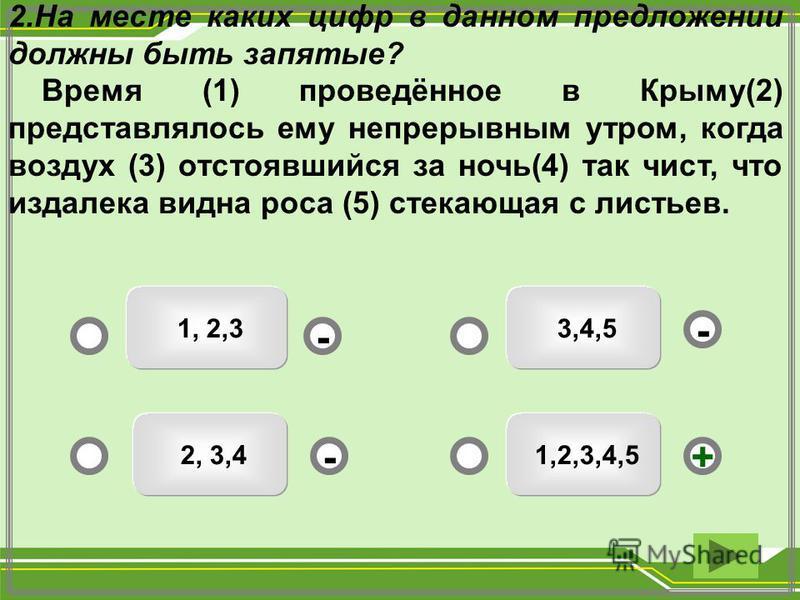 1,2,3,4,5 3,4,5 1, 2,3 2, 3,4 - - +- 2. На месте каких цифр в данном предложении должны быть запятые? Время (1) проведённое в Крыму(2) представлялось ему непрерывным утром, когда воздух (3) отстоявшийся за ночь(4) так чист, что издалека видна роса (5