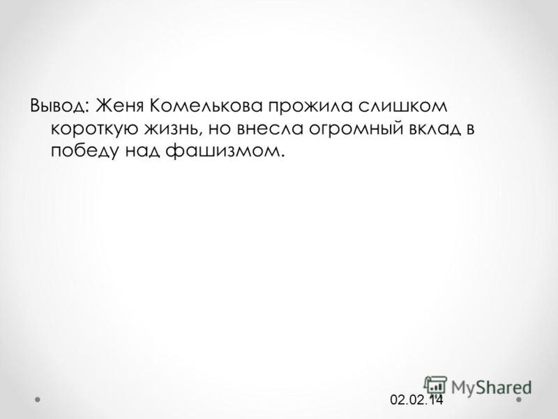 Вывод: Женя Комелькова прожила слишком короткую жизнь, но внесла огромный вклад в победу над фашизмом. 02.02.14