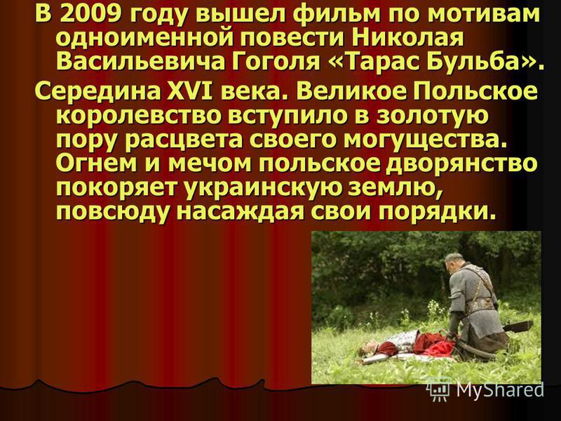 В 2009 году вышел фильм по мотивам одноименной повести Николая Васильевича Гоголя «Тарас Бульба». Середина XVI века. Великое Польское королевство вступило в золотую пору расцвета своего могущества. Огнем и мечом польское дворянство покоряет украинску