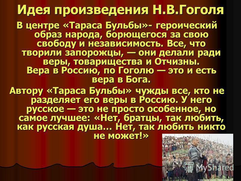 Идея произведения Н.В.Гоголя В центре «Тараса Бульбы»- героический образ народа, борющегося за свою свободу и независимость. Все, что творили запорожцы, они делали ради веры, товарищества и Отчизны. Вера в Россию, по Гоголю это и есть вера в Бога. Ав