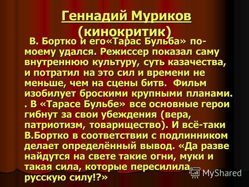 Геннадий Муриков (кинокритик) Геннадий Муриков (кинокритик)Геннадий Муриков Геннадий Муриков В. Бортко и его«Тарас Бульба» по- моему удался. Режиссер показал саму внутреннюю культуру, суть казачества, и потратил на это сил и времени не меньше, чем на