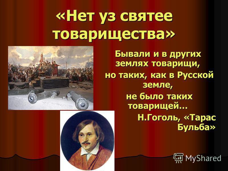 «Нет уз святее товарищества» Бывали и в других землях товарищи, но таких, как в Русской земле, но таких, как в Русской земле, не было таких товарищей… не было таких товарищей… Н.Гоголь, «Тарас Бульба»