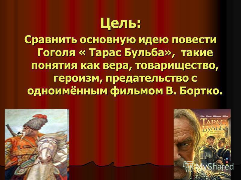 Цель: Сравнить основную идею повести Гоголя « Тарас Бульба», такие понятия как вера, товарищество, героизм, предательство с одноимённым фильмом В. Бортко.