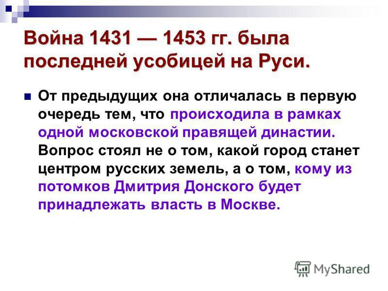 Война 1431 1453 гг. была последней усобицей на Руси. От предыдущих она отличалась в первую очередь тем, что происходила в рамках одной московской правящей династии. Вопрос стоял не о том, какой город станет центром русских земель, а о том, кому из по
