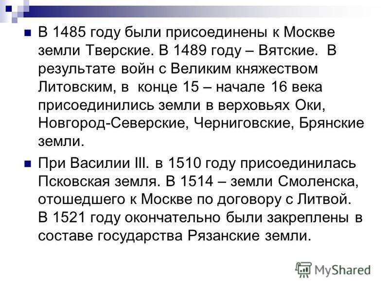 В 1485 году были присоединены к Москве земли Тверские. В 1489 году – Вятские. В результате войн с Великим княжеством Литовским, в конце 15 – начале 16 века присоединились земли в верховьях Оки, Новгород-Северские, Черниговские, Брянские земли. При Ва
