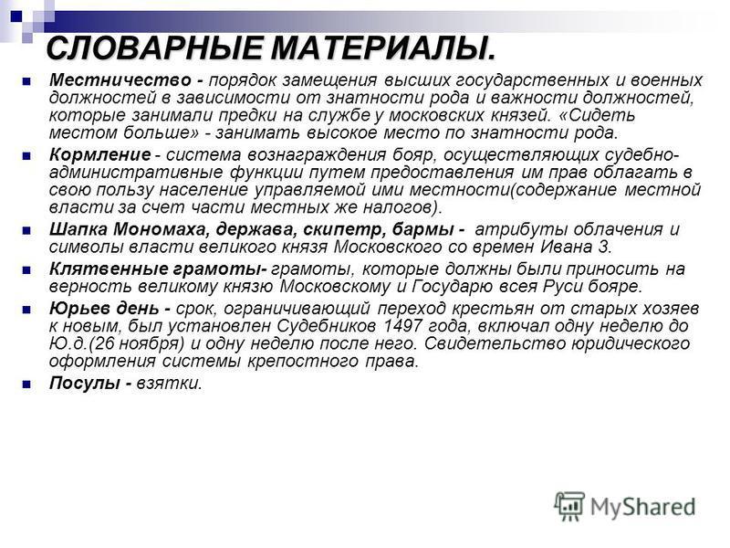 СЛОВАРНЫЕ МАТЕРИАЛЫ. Местничество - порядок замещения высших государственных и военных должностей в зависимости от знатности рода и важности должностей, которые занимали предки на службе у московских князей. «Сидеть местом больше» - занимать высокое