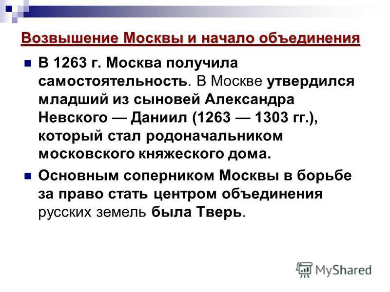 Возвышение Москвы и начало объединения В 1263 г. Москва получила самостоятельность. В Москве утвердился младший из сыновей Александра Невского Даниил (1263 1303 гг.), который стал родоначальником московского княжеского дома. Основным соперником Москв