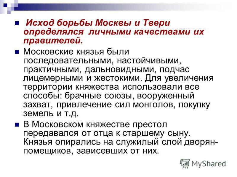Исход борьбы Москвы и Твери определялся личными качествами их правителей. Московские князья были последовательными, настойчивыми, практичными, дальновидными, подчас лицемерными и жестокими. Для увеличения территории княжества использовали все способы