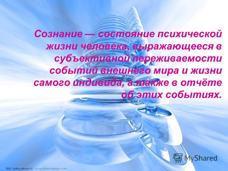 Сознание состояние психической жизни человека, выражающееся в субъективной переживаемости событий внешнего мира и жизни самого индивида, а также в отчёте об этих событиях.