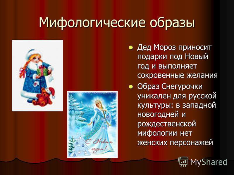 Мифологические образы Дед Мороз приносит подарки под Новый год и выполняет сокровенные желания Дед Мороз приносит подарки под Новый год и выполняет сокровенные желания Образ Снегурочки уникален для русской культуры: в западной новогодней и рождествен