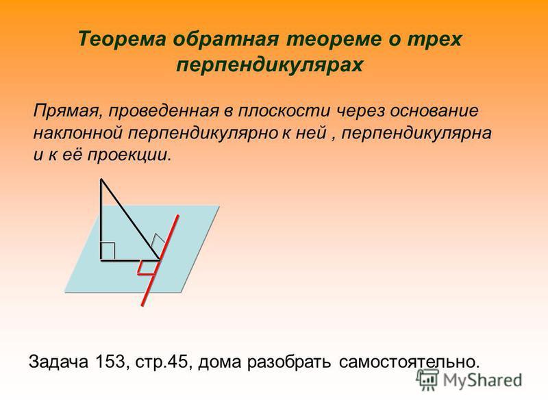 Теорема обратная теореме о трех перпендикулярах Прямая, проведенная в плоскости через основание наклонной перпендикулярно к ней, перпендикулярна и к её проекции. Задача 153, стр.45, дома разобрать самостоятельно.
