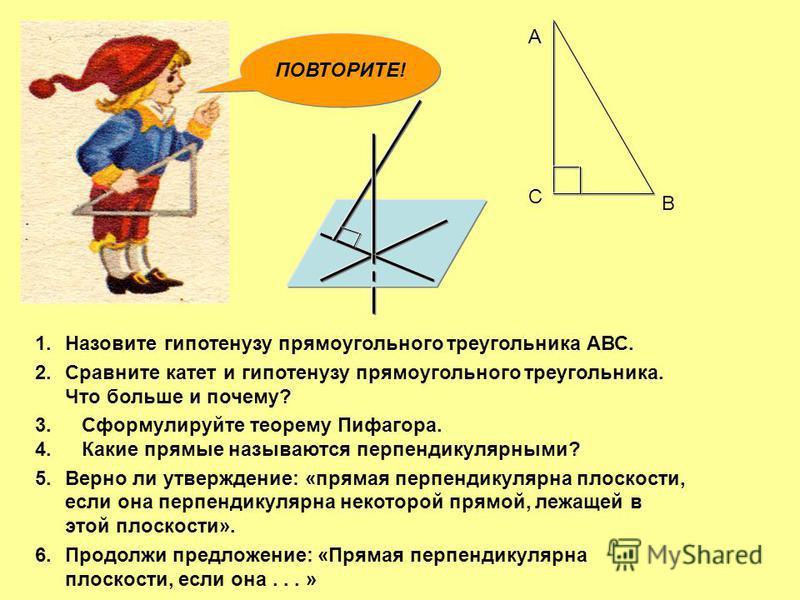 А В С 1. Назовите гипотенузу прямоугольного треугольника АВС. 2. Сравните катет и гипотенузу прямоугольного треугольника. Что больше и почему? 3. Сформулируйте теорему Пифагора. 4. Какие прямые называются перпендикулярными? 5. Верно ли утверждение: «