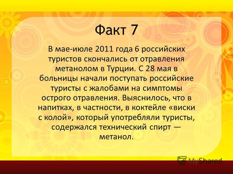 Факт 7 В мае-июле 2011 года 6 российских туристов скончались от отравления метанолом в Турции. С 28 мая в больницы начали поступать российские туристы с жалобами на симптомы острого отравления. Выяснилось, что в напитках, в частности, в коктейле «вис