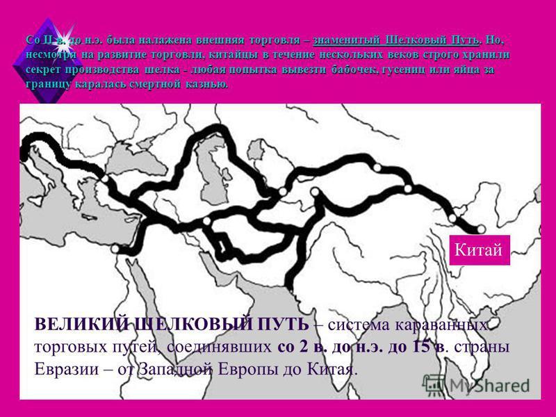 Со II в. до н.э. была налажена внешняя торговля – знаменитый Шелковый Путь. Но, несмотря на развитие торговли, китайцы в течение нескольких веков строго хранили секрет производства шелка - любая попытка вывезти бабочек, гусениц или яйца за границу ка
