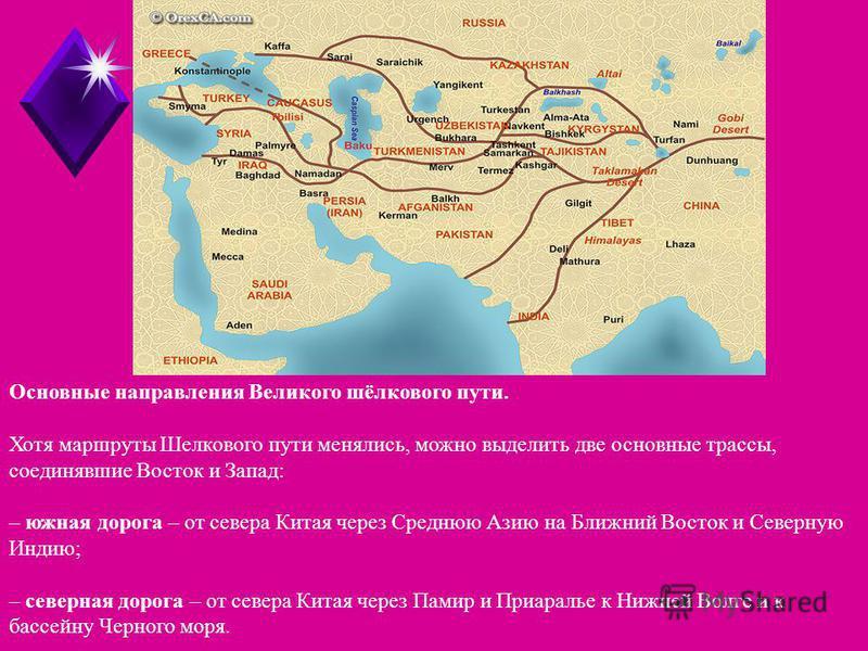 Основные направления Великого шёлкового пути. Хотя маршруты Шелкового пути менялись, можно выделить две основные трассы, соединявшие Восток и Запад: – южная дорога – от севера Китая через Среднюю Азию на Ближний Восток и Северную Индию; – северная до