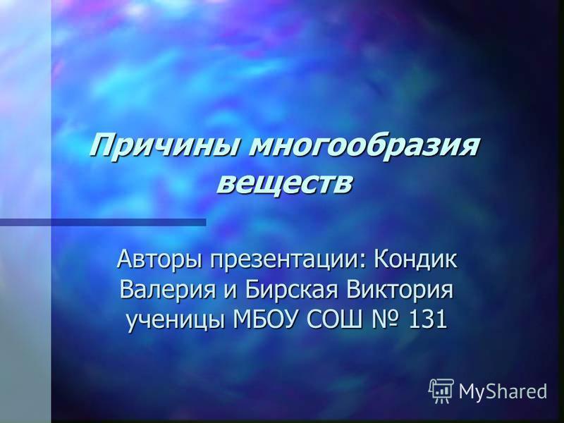Причины многообразия веществ Авторы презентации: Кондик Валерия и Бирская Виктория ученицы МБОУ СОШ 131