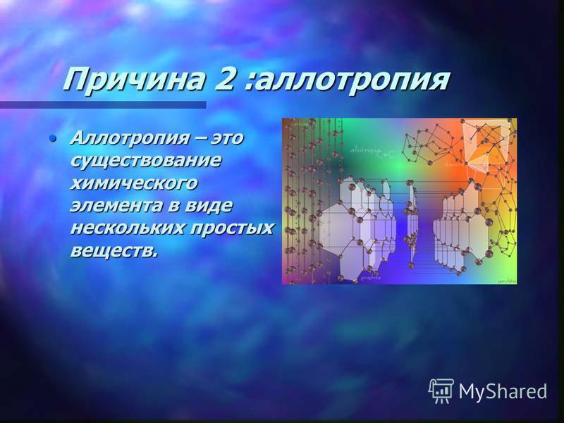 Причина 2 :аллотропия Аллотропия – это существование химического элемента в виде нескольких простых веществ.Аллотропия – это существование химического элемента в виде нескольких простых веществ.