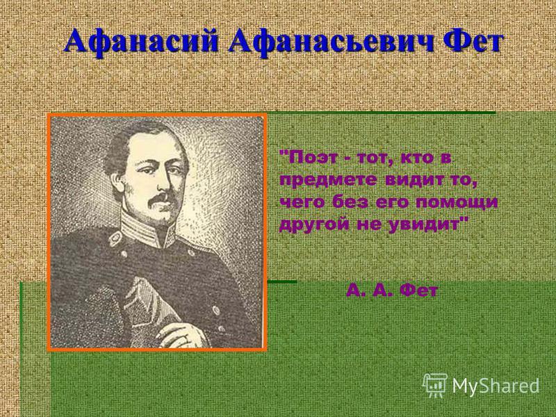 Афанасий Афанасьевич Фет Поэт - тот, кто в предмете видит то, чего без его помощи другой не увидит А. А. Фет
