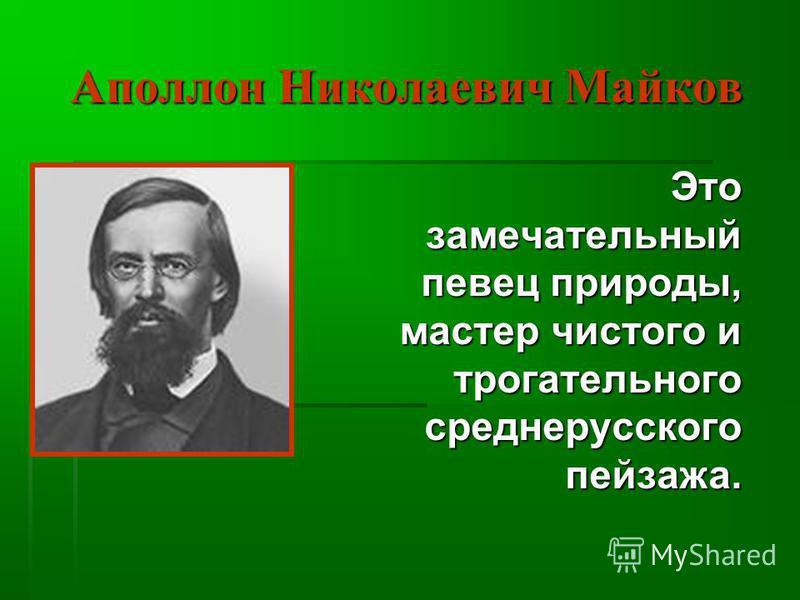 Аполлон Николаевич Майков Это Это замечательный замечательный певец природы, мастер чистого и трогательногосреднерусскогопейзажа.