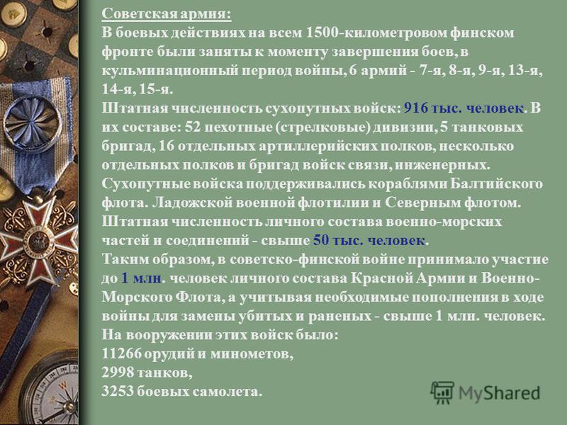 Советская армия: В боевых действиях на всем 1500-километровом финском фронте были заняты к моменту завершения боев, в кульминационный период войны, 6 армий - 7-я, 8-я, 9-я, 13-я, 14-я, 15-я. Штатная численность сухопутных войск: 916 тыс. человек. В и